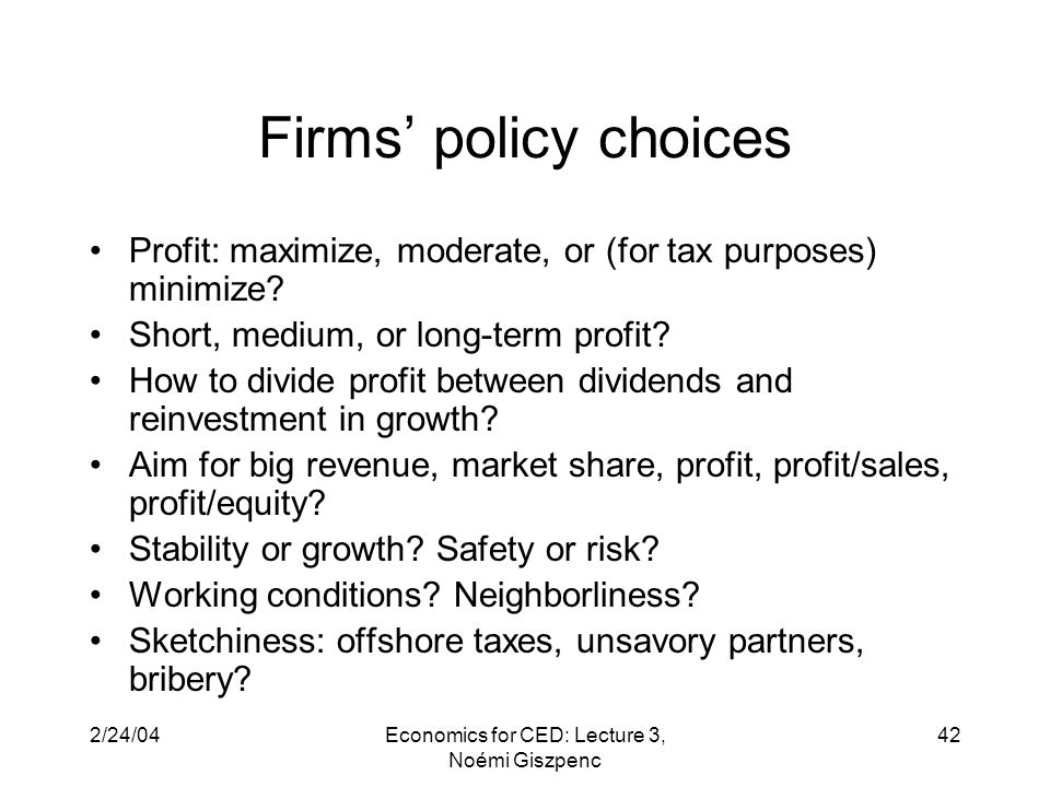2/24/04Economics for CED: Lecture 3, Noémi Giszpenc 42 Firms' policy choices Profit: maximize, moderate, or (for tax purposes) minimize.