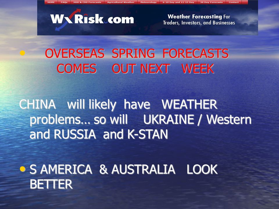 OVERSEAS SPRING FORECASTS COMES OUT NEXT WEEK OVERSEAS SPRING FORECASTS COMES OUT NEXT WEEK CHINA will likely have WEATHER problems… so will UKRAINE / Western and RUSSIA and K-STAN S AMERICA & AUSTRALIA LOOK BETTER S AMERICA & AUSTRALIA LOOK BETTER