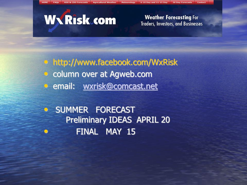 http://www.facebook.com/WxRisk http://www.facebook.com/WxRisk column over at Agweb.com column over at Agweb.com email: wxrisk@comcast.net email: wxrisk@comcast.netwxrisk@comcast.net SUMMER FORECAST Preliminary IDEAS APRIL 20 SUMMER FORECAST Preliminary IDEAS APRIL 20 FINAL MAY 15 FINAL MAY 15
