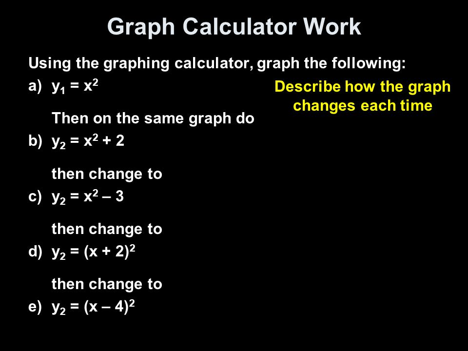 Graph Calculator Work Using the graphing calculator, graph the following: a)y 1 = x 2 Then on the same graph do b)y 2 = x 2 + 2 then change to c)y 2 = x 2 – 3 then change to d)y 2 = (x + 2) 2 then change to e)y 2 = (x – 4) 2 Describe how the graph changes each time
