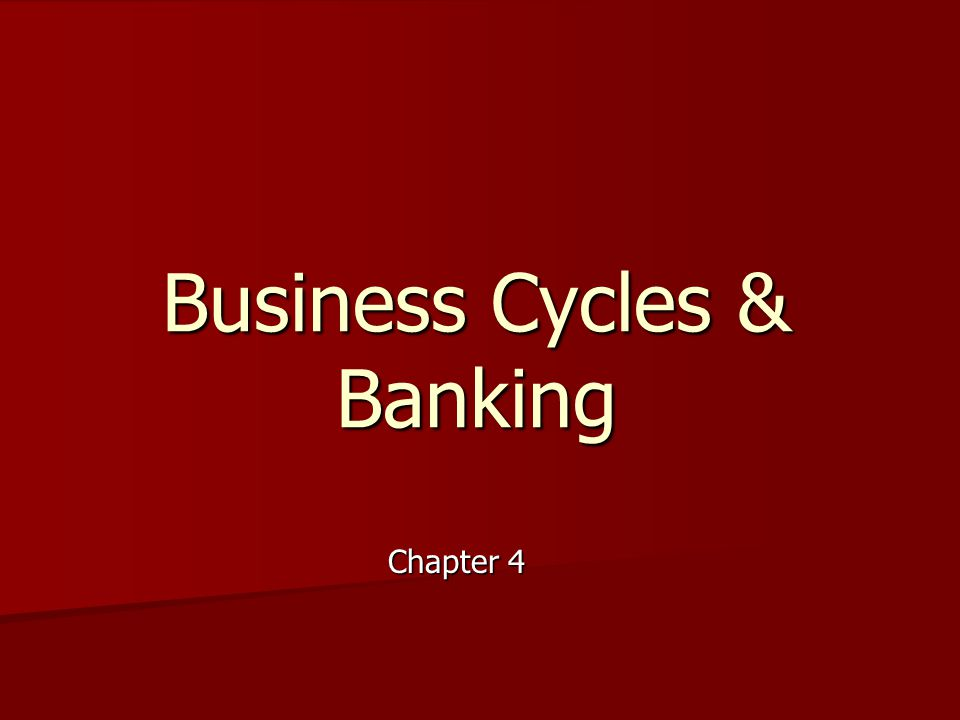 Business Cycles & Banking Chapter 4
