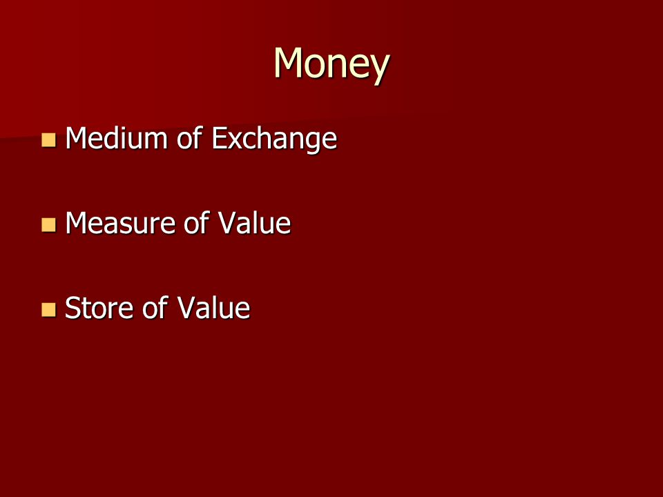 Money Medium of Exchange Medium of Exchange Measure of Value Measure of Value Store of Value Store of Value