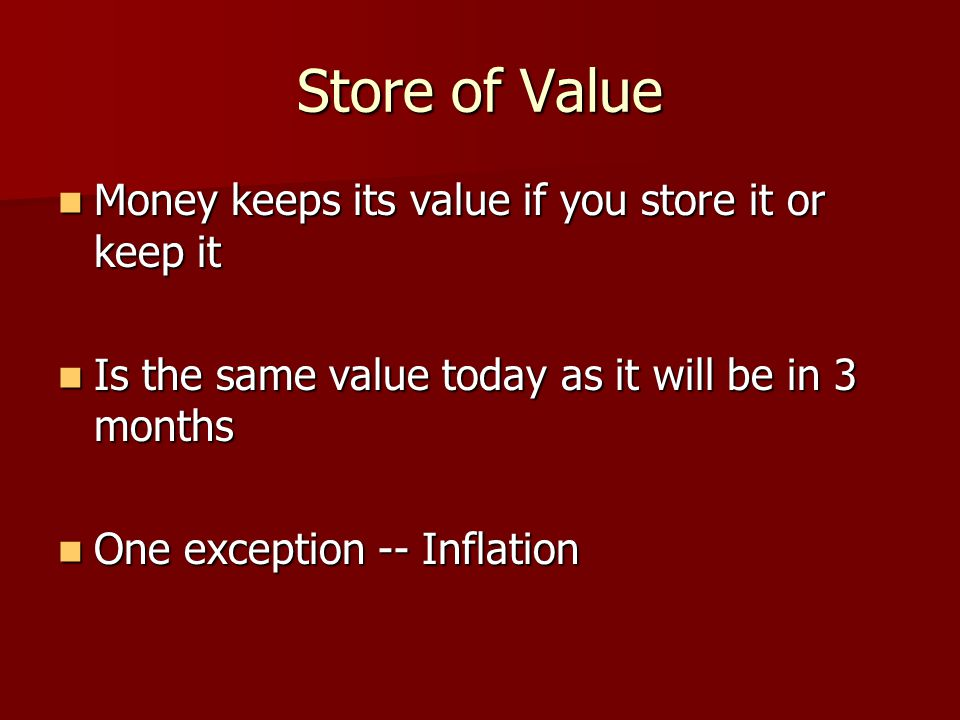 Store of Value Money keeps its value if you store it or keep it Money keeps its value if you store it or keep it Is the same value today as it will be in 3 months Is the same value today as it will be in 3 months One exception -- Inflation One exception -- Inflation
