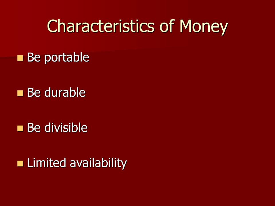 Characteristics of Money Be portable Be portable Be durable Be durable Be divisible Be divisible Limited availability Limited availability