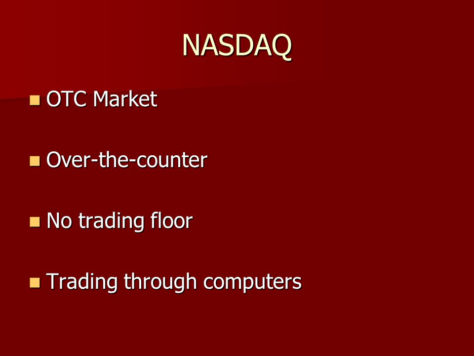 NASDAQ OTC Market OTC Market Over-the-counter Over-the-counter No trading floor No trading floor Trading through computers Trading through computers
