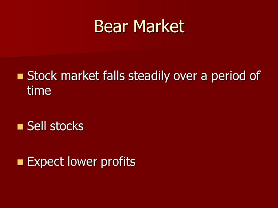 Bear Market Stock market falls steadily over a period of time Stock market falls steadily over a period of time Sell stocks Sell stocks Expect lower profits Expect lower profits