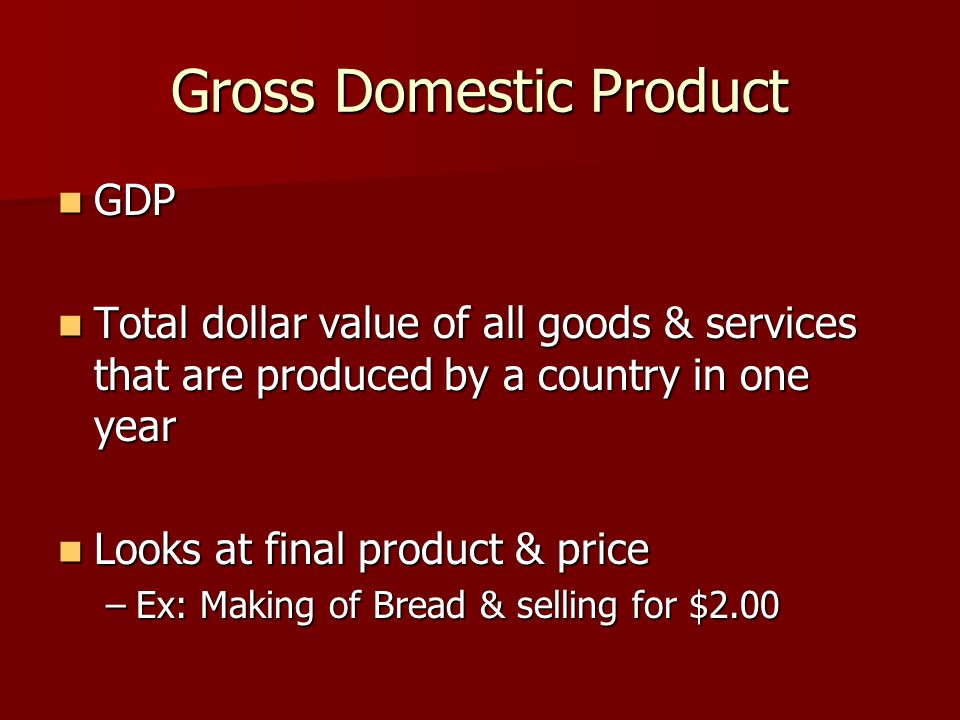 Gross Domestic Product GDP GDP Total dollar value of all goods & services that are produced by a country in one year Total dollar value of all goods & services that are produced by a country in one year Looks at final product & price Looks at final product & price –Ex: Making of Bread & selling for $2.00