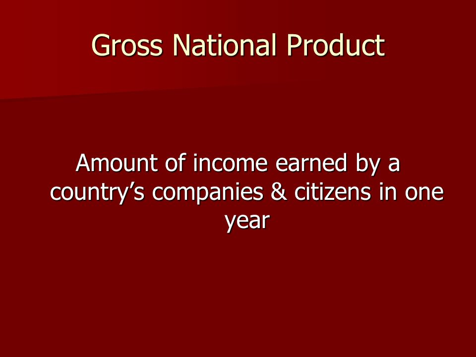 Gross National Product Amount of income earned by a country's companies & citizens in one year