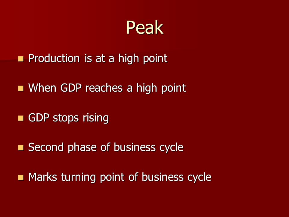 Peak Production is at a high point Production is at a high point When GDP reaches a high point When GDP reaches a high point GDP stops rising GDP stops rising Second phase of business cycle Second phase of business cycle Marks turning point of business cycle Marks turning point of business cycle