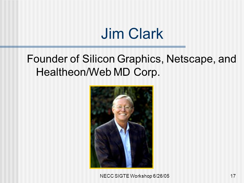 NECC SIGTE Workshop 6/26/0517 Jim Clark Founder of Silicon Graphics, Netscape, and Healtheon/Web MD Corp.