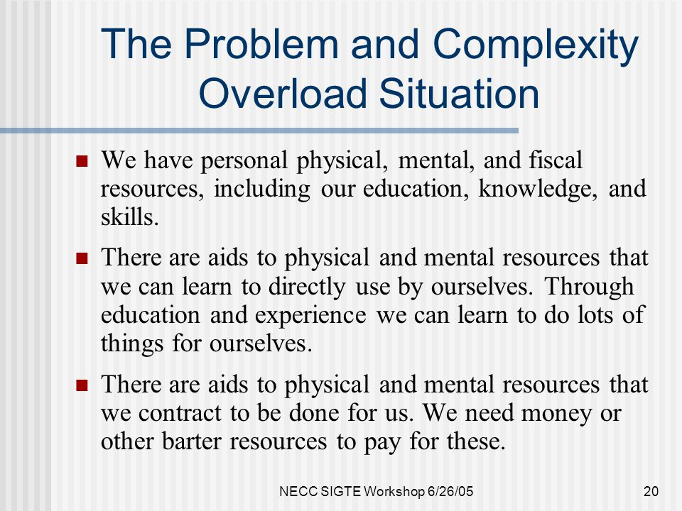 NECC SIGTE Workshop 6/26/0520 The Problem and Complexity Overload Situation We have personal physical, mental, and fiscal resources, including our education, knowledge, and skills.
