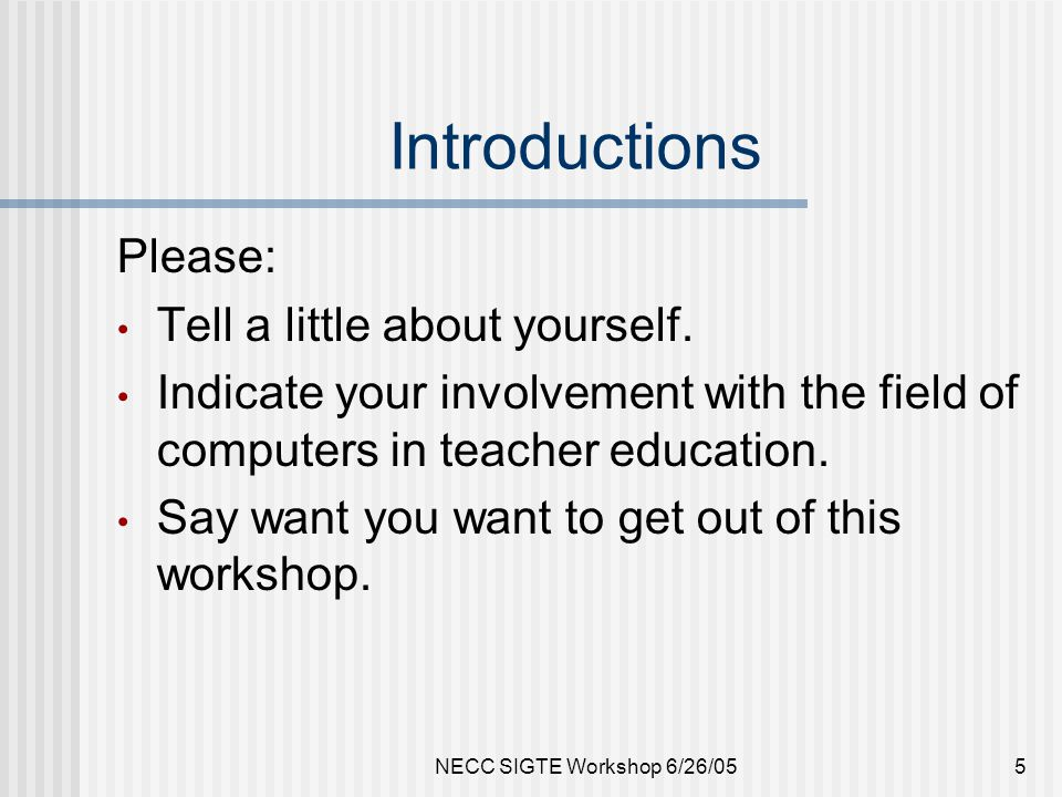 NECC SIGTE Workshop 6/26/055 Introductions Please: Tell a little about yourself.