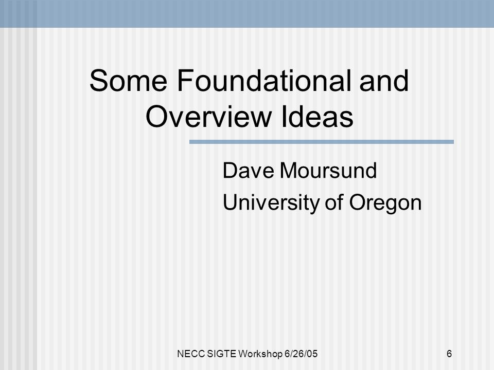 NECC SIGTE Workshop 6/26/056 Some Foundational and Overview Ideas Dave Moursund University of Oregon