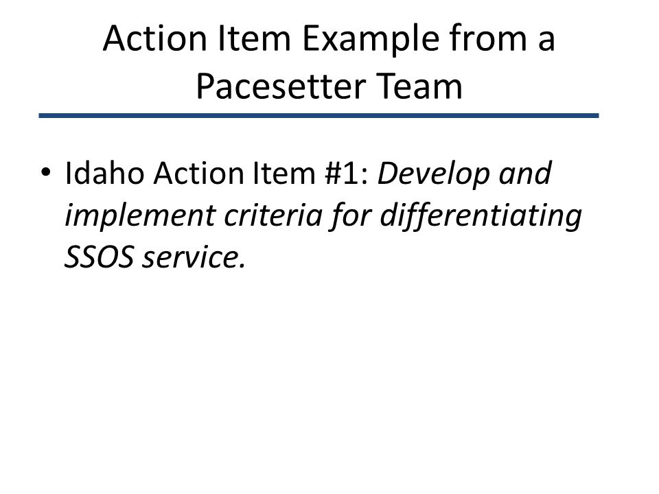 Action Item Example from a Pacesetter Team Idaho Action Item #1: Develop and implement criteria for differentiating SSOS service.