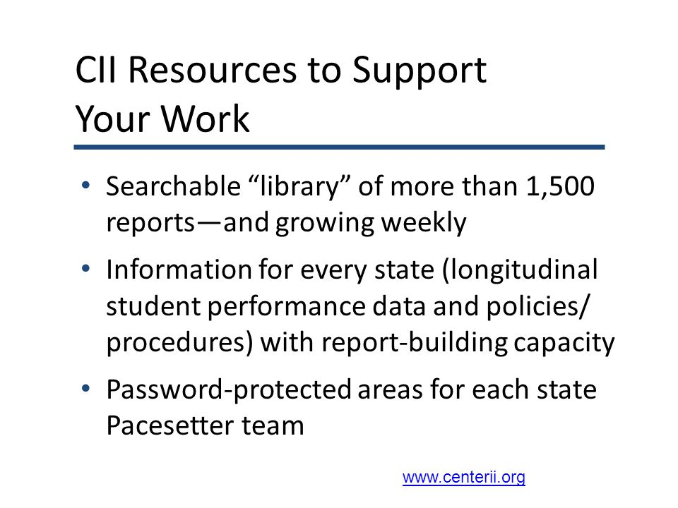 CII Resources to Support Your Work Searchable library of more than 1,500 reports—and growing weekly Information for every state (longitudinal student performance data and policies/ procedures) with report-building capacity Password-protected areas for each state Pacesetter team www.centerii.org