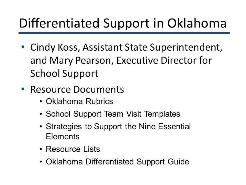 Differentiated Support in Oklahoma Cindy Koss, Assistant State Superintendent, and Mary Pearson, Executive Director for School Support Resource Documents Oklahoma Rubrics School Support Team Visit Templates Strategies to Support the Nine Essential Elements Resource Lists Oklahoma Differentiated Support Guide