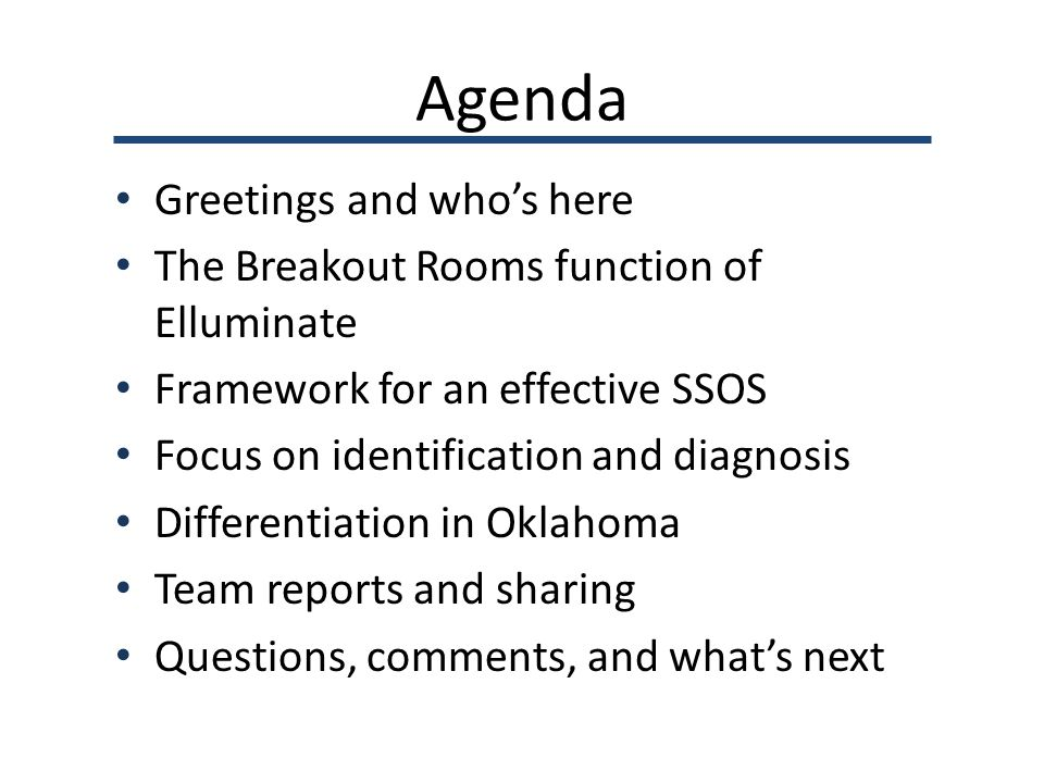 Agenda Greetings and who's here The Breakout Rooms function of Elluminate Framework for an effective SSOS Focus on identification and diagnosis Differentiation in Oklahoma Team reports and sharing Questions, comments, and what's next