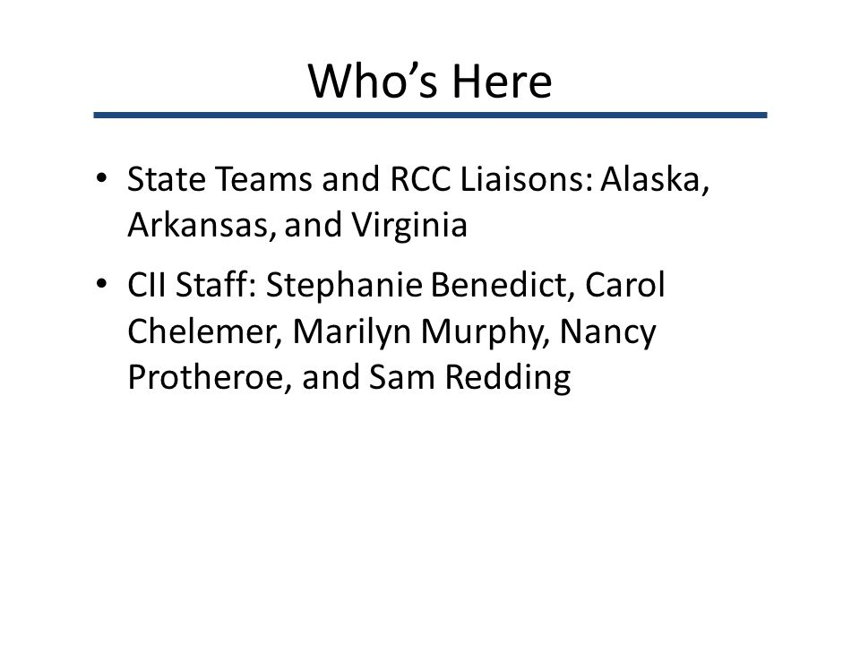 Who's Here State Teams and RCC Liaisons: Alaska, Arkansas, and Virginia CII Staff: Stephanie Benedict, Carol Chelemer, Marilyn Murphy, Nancy Protheroe, and Sam Redding