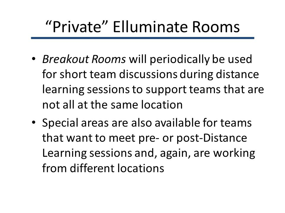 Private Elluminate Rooms Breakout Rooms will periodically be used for short team discussions during distance learning sessions to support teams that are not all at the same location Special areas are also available for teams that want to meet pre- or post-Distance Learning sessions and, again, are working from different locations