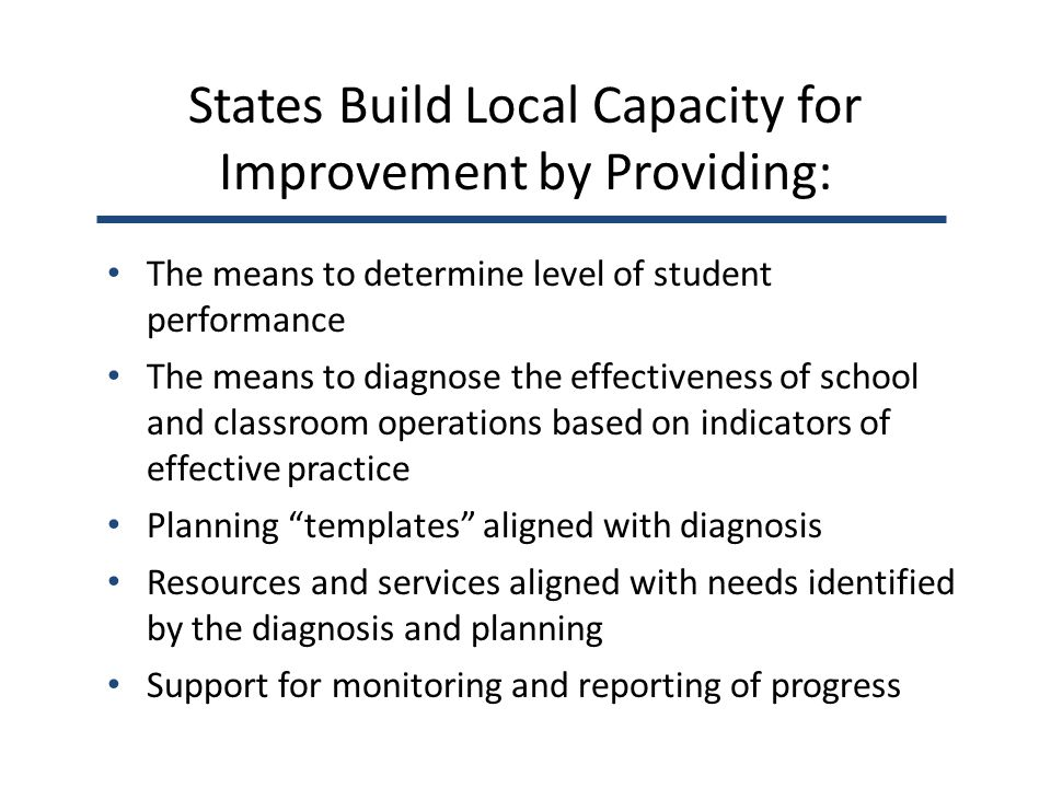 States Build Local Capacity for Improvement by Providing: The means to determine level of student performance The means to diagnose the effectiveness of school and classroom operations based on indicators of effective practice Planning templates aligned with diagnosis Resources and services aligned with needs identified by the diagnosis and planning Support for monitoring and reporting of progress