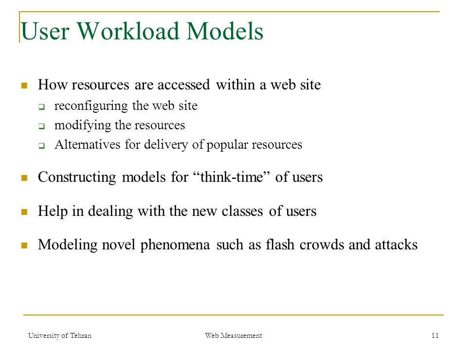 User Workload Models How resources are accessed within a web site  reconfiguring the web site  modifying the resources  Alternatives for delivery of popular resources Constructing models for think-time of users Help in dealing with the new classes of users Modeling novel phenomena such as flash crowds and attacks 11 Web Measurement University of Tehran