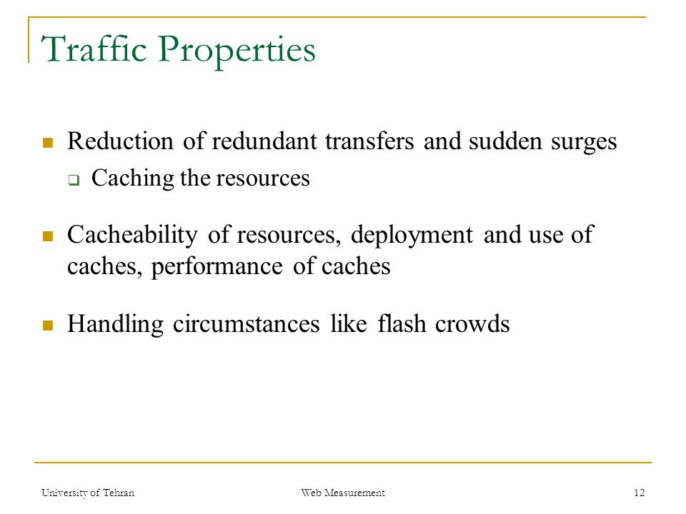 Traffic Properties Reduction of redundant transfers and sudden surges  Caching the resources Cacheability of resources, deployment and use of caches, performance of caches Handling circumstances like flash crowds 12 Web Measurement University of Tehran