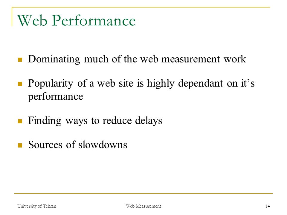 Web Performance Dominating much of the web measurement work Popularity of a web site is highly dependant on it's performance Finding ways to reduce delays Sources of slowdowns 14 Web Measurement University of Tehran