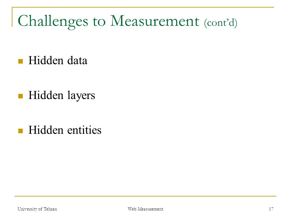 Challenges to Measurement (cont'd) Hidden data Hidden layers Hidden entities 17 Web Measurement University of Tehran