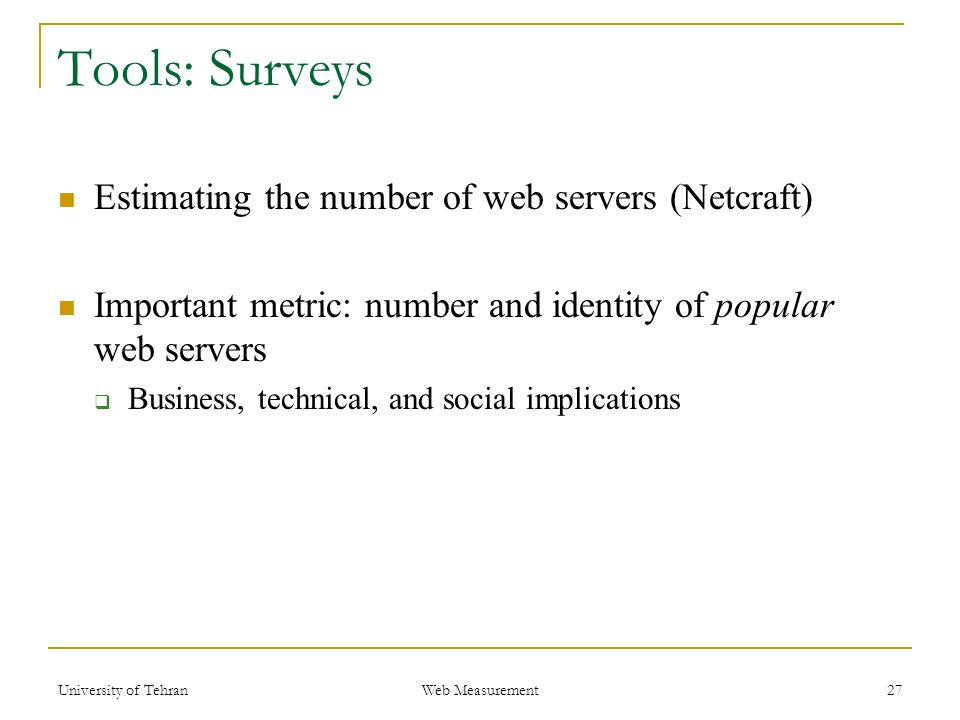 Tools: Surveys Estimating the number of web servers (Netcraft) Important metric: number and identity of popular web servers  Business, technical, and social implications 27 Web Measurement University of Tehran