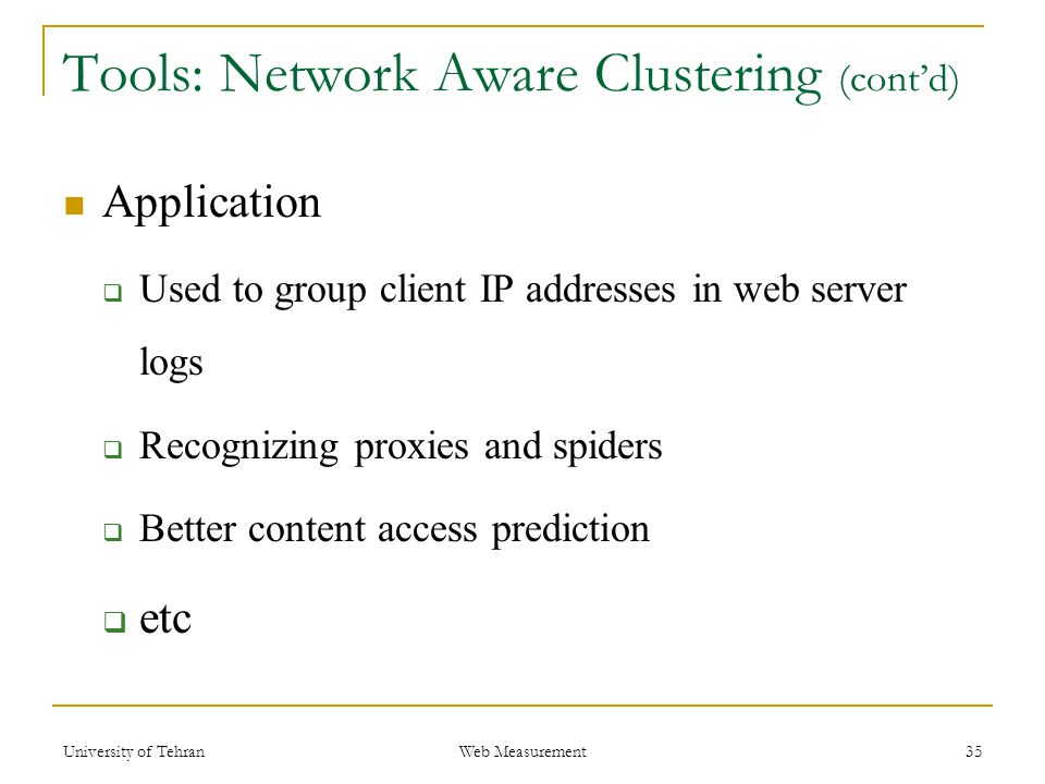 Tools: Network Aware Clustering (cont'd) Application  Used to group client IP addresses in web server logs  Recognizing proxies and spiders  Better content access prediction  etc 35 Web Measurement University of Tehran