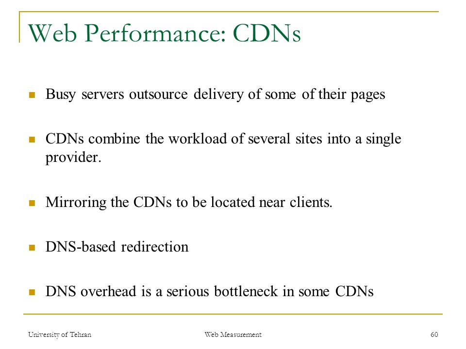 Web Performance: CDNs Busy servers outsource delivery of some of their pages CDNs combine the workload of several sites into a single provider.
