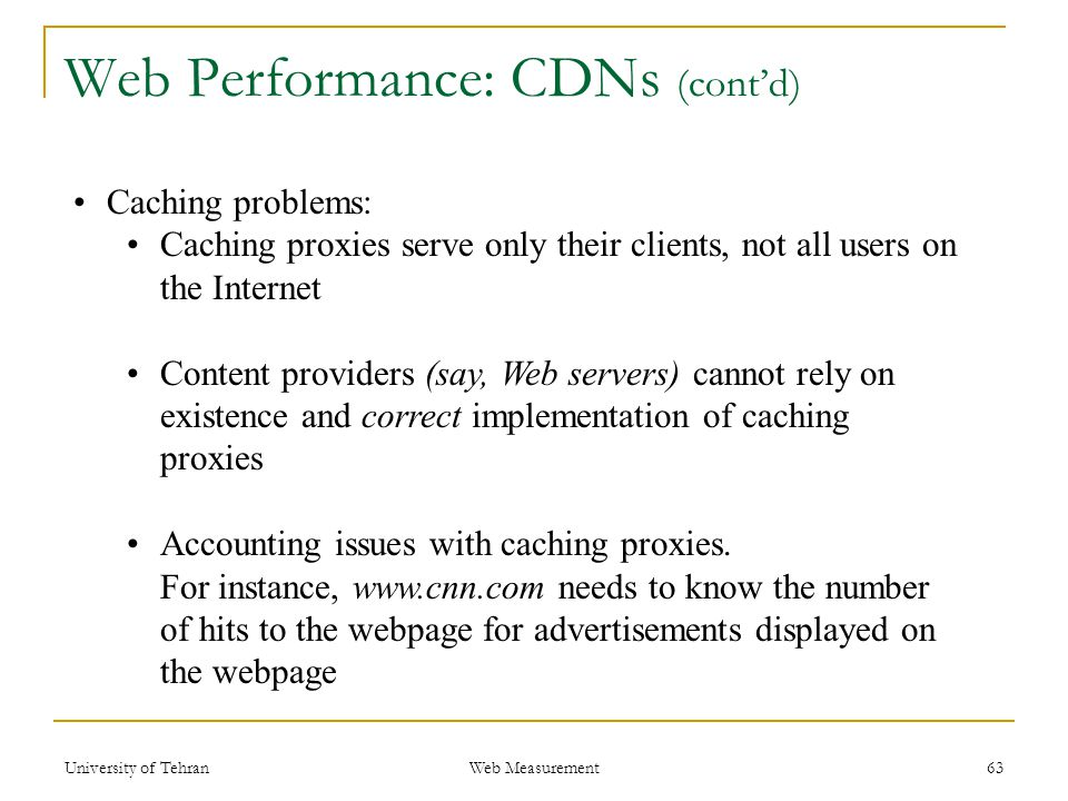 63 Web Performance: CDNs (cont'd) Caching problems: Caching proxies serve only their clients, not all users on the Internet Content providers (say, Web servers) cannot rely on existence and correct implementation of caching proxies Accounting issues with caching proxies.