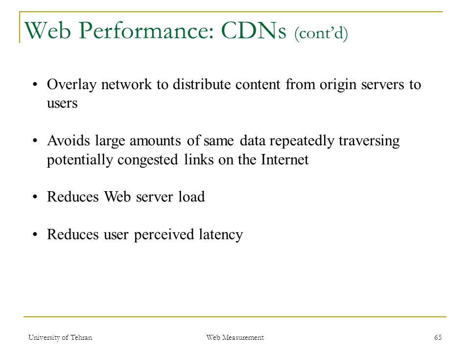 Overlay network to distribute content from origin servers to users Avoids large amounts of same data repeatedly traversing potentially congested links on the Internet Reduces Web server load Reduces user perceived latency 65 Web Performance: CDNs (cont'd) Web Measurement University of Tehran