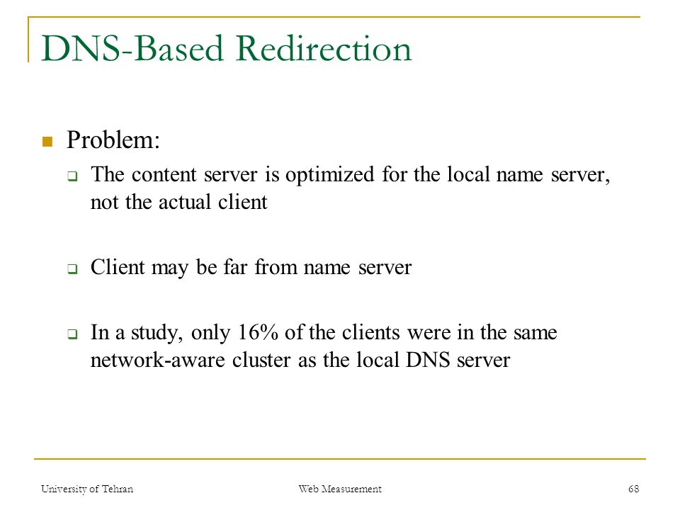 DNS-Based Redirection Problem:  The content server is optimized for the local name server, not the actual client  Client may be far from name server  In a study, only 16% of the clients were in the same network-aware cluster as the local DNS server 68 Web Measurement University of Tehran