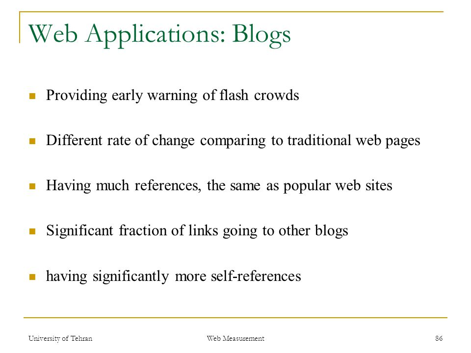 Web Applications: Blogs Providing early warning of flash crowds Different rate of change comparing to traditional web pages Having much references, the same as popular web sites Significant fraction of links going to other blogs having significantly more self-references 86 Web Measurement University of Tehran