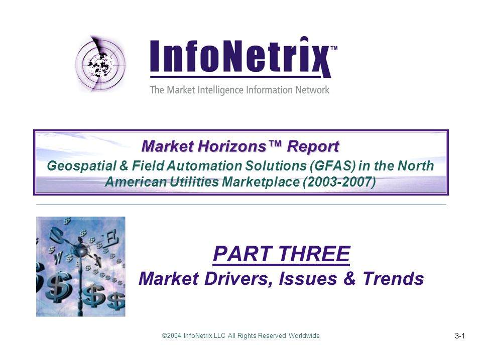 ©2004 InfoNetrix LLC All Rights Reserved Worldwide 3-1 PART THREE Market Drivers, Issues & Trends Market Horizons™ Report Geospatial & Field Automatio