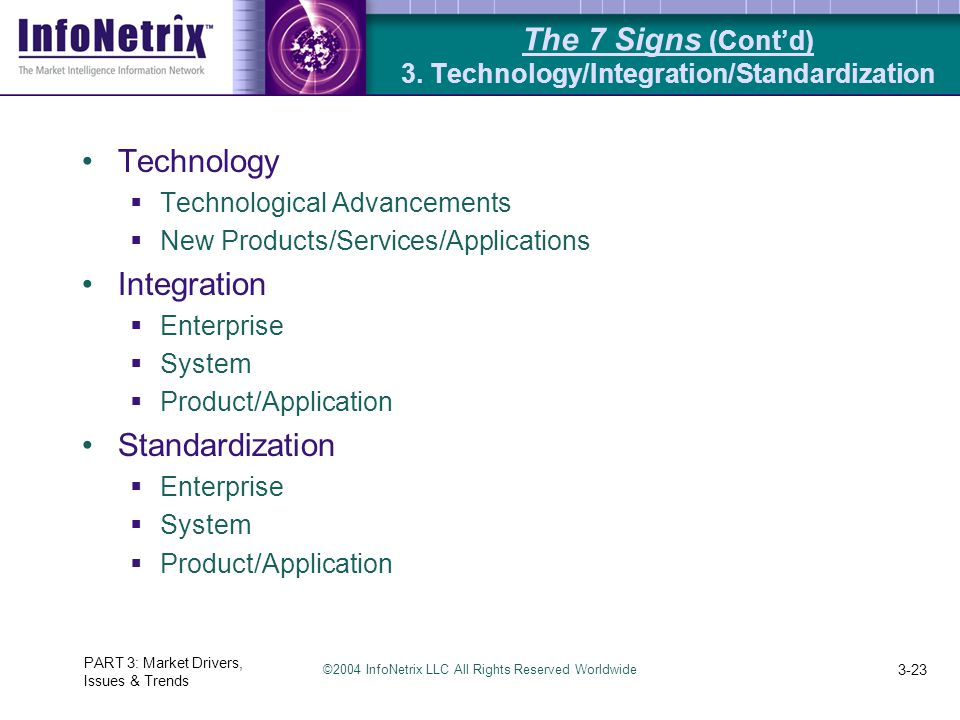 ©2004 InfoNetrix LLC All Rights Reserved Worldwide PART 3: Market Drivers, Issues & Trends 3-23 The 7 Signs (Cont'd) 3. Technology/Integration/Standar