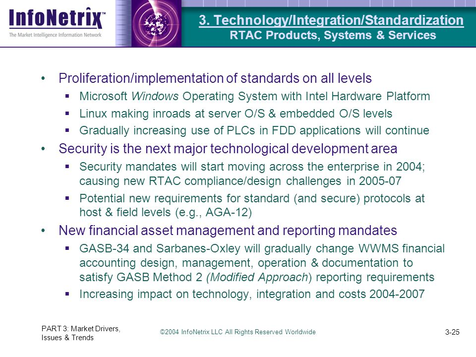 ©2004 InfoNetrix LLC All Rights Reserved Worldwide PART 3: Market Drivers, Issues & Trends 3-25 Proliferation/implementation of standards on all levels  Microsoft Windows Operating System with Intel Hardware Platform  Linux making inroads at server O/S & embedded O/S levels  Gradually increasing use of PLCs in FDD applications will continue Security is the next major technological development area  Security mandates will start moving across the enterprise in 2004; causing new RTAC compliance/design challenges in 2005-07  Potential new requirements for standard (and secure) protocols at host & field levels (e.g., AGA-12) New financial asset management and reporting mandates  GASB-34 and Sarbanes-Oxley will gradually change WWMS financial accounting design, management, operation & documentation to satisfy GASB Method 2 (Modified Approach) reporting requirements  Increasing impact on technology, integration and costs 2004-2007 3.