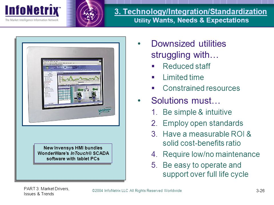 ©2004 InfoNetrix LLC All Rights Reserved Worldwide PART 3: Market Drivers, Issues & Trends 3-26 Downsized utilities struggling with…  Reduced staff  Limited time  Constrained resources Solutions must… 1.Be simple & intuitive 2.Employ open standards 3.Have a measurable ROI & solid cost-benefits ratio 4.Require low/no maintenance 5.Be easy to operate and support over full life cycle New Invensys HMI bundles WonderWare's InTouch® SCADA software with tablet PCs 3.