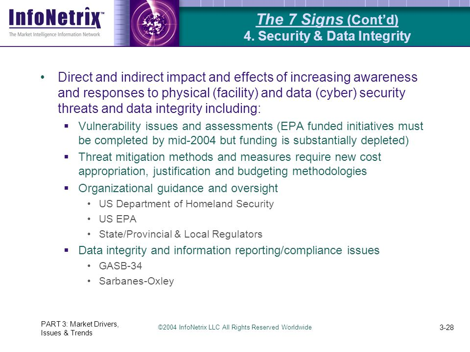 ©2004 InfoNetrix LLC All Rights Reserved Worldwide PART 3: Market Drivers, Issues & Trends 3-28 Direct and indirect impact and effects of increasing awareness and responses to physical (facility) and data (cyber) security threats and data integrity including:  Vulnerability issues and assessments (EPA funded initiatives must be completed by mid-2004 but funding is substantially depleted)  Threat mitigation methods and measures require new cost appropriation, justification and budgeting methodologies  Organizational guidance and oversight US Department of Homeland Security US EPA State/Provincial & Local Regulators  Data integrity and information reporting/compliance issues GASB-34 Sarbanes-Oxley The 7 Signs (Cont'd) 4.