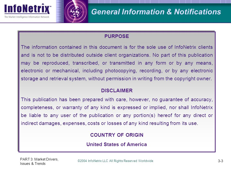 ©2004 InfoNetrix LLC All Rights Reserved Worldwide PART 3: Market Drivers, Issues & Trends 3-3 General Information & Notifications PURPOSE The informa