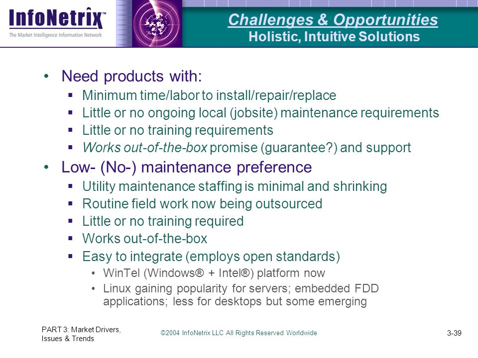 ©2004 InfoNetrix LLC All Rights Reserved Worldwide PART 3: Market Drivers, Issues & Trends 3-39 Need products with:  Minimum time/labor to install/repair/replace  Little or no ongoing local (jobsite) maintenance requirements  Little or no training requirements  Works out-of-the-box promise (guarantee?) and support Low- (No-) maintenance preference  Utility maintenance staffing is minimal and shrinking  Routine field work now being outsourced  Little or no training required  Works out-of-the-box  Easy to integrate (employs open standards) WinTel (Windows® + Intel®) platform now Linux gaining popularity for servers; embedded FDD applications; less for desktops but some emerging Challenges & Opportunities Holistic, Intuitive Solutions