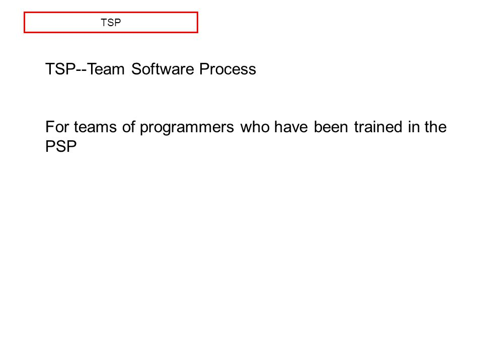TSP TSP--Team Software Process For teams of programmers who have been trained in the PSP