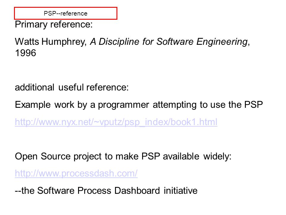 PSP--reference Primary reference: Watts Humphrey, A Discipline for Software Engineering, 1996 additional useful reference: Example work by a programmer attempting to use the PSP http://www.nyx.net/~vputz/psp_index/book1.html Open Source project to make PSP available widely: http://www.processdash.com/ --the Software Process Dashboard initiative
