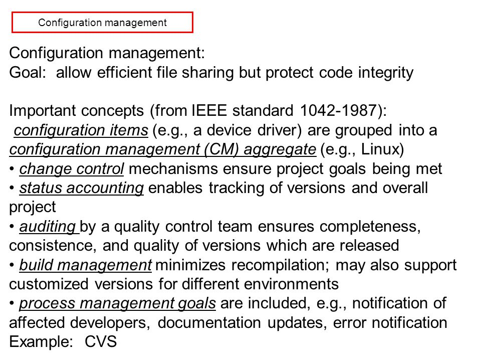 Configuration management Configuration management: Goal: allow efficient file sharing but protect code integrity Important concepts (from IEEE standard 1042-1987): configuration items (e.g., a device driver) are grouped into a configuration management (CM) aggregate (e.g., Linux) change control mechanisms ensure project goals being met status accounting enables tracking of versions and overall project auditing by a quality control team ensures completeness, consistence, and quality of versions which are released build management minimizes recompilation; may also support customized versions for different environments process management goals are included, e.g., notification of affected developers, documentation updates, error notification Example: CVS