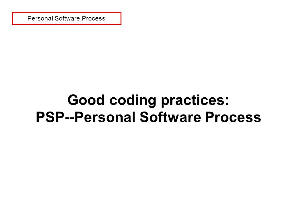 Personal Software Process Good coding practices: PSP--Personal Software Process