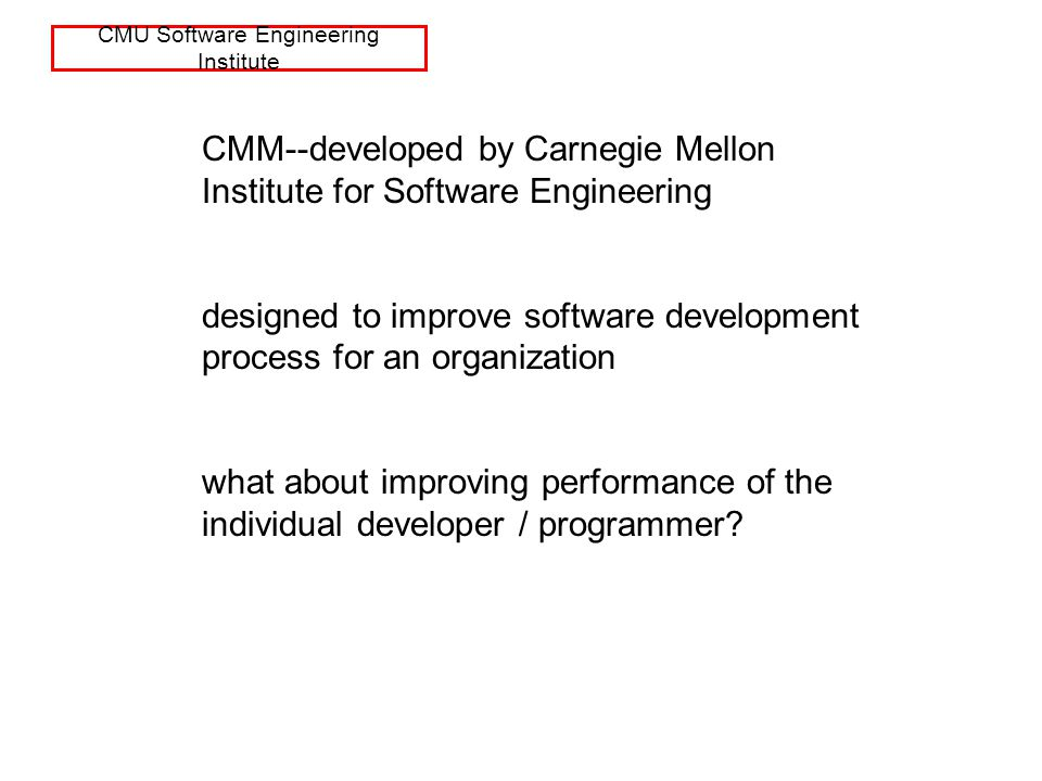 CMU Software Engineering Institute CMM--developed by Carnegie Mellon Institute for Software Engineering designed to improve software development process for an organization what about improving performance of the individual developer / programmer