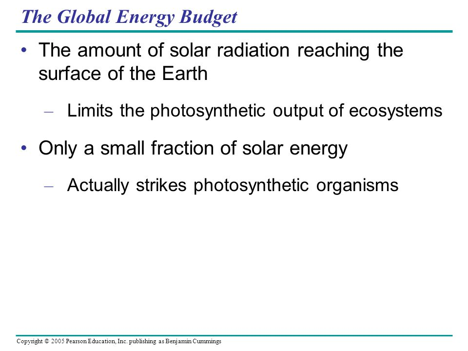 Copyright © 2005 Pearson Education, Inc. publishing as Benjamin Cummings The Global Energy Budget The amount of solar radiation reaching the surface o