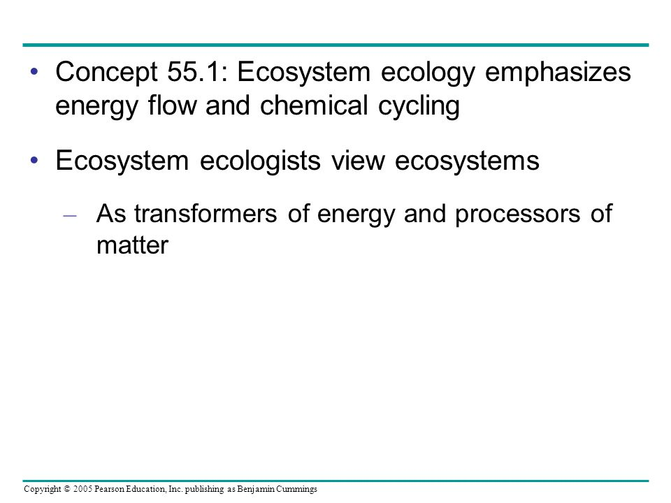 Copyright © 2005 Pearson Education, Inc. publishing as Benjamin Cummings Concept 55.1: Ecosystem ecology emphasizes energy flow and chemical cycling E