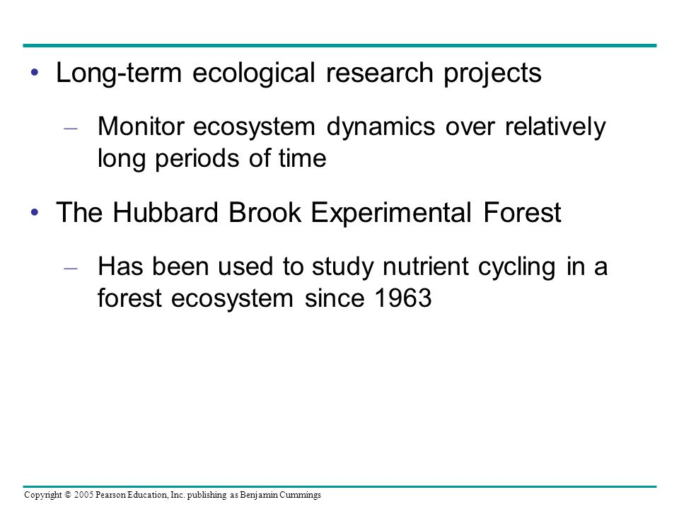 Copyright © 2005 Pearson Education, Inc. publishing as Benjamin Cummings Long-term ecological research projects – Monitor ecosystem dynamics over rela